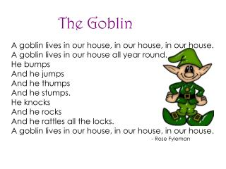 A goblin lives in our house, in our house, in our house.