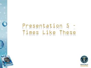 Presentation 5 – Times Like These