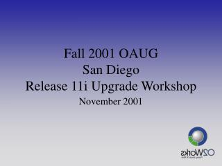 Fall 2001 OAUG San Diego Release 11i Upgrade Workshop