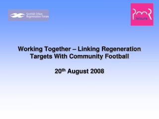 Working Together – Linking Regeneration Targets With Community Football 20 th  August 2008