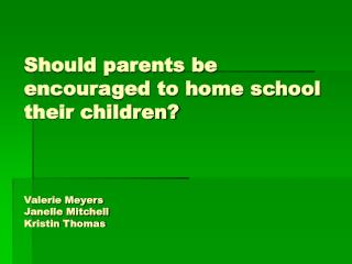 Should parents be encouraged to home school their children? Valerie Meyers Janelle Mitchell Kristin Thomas