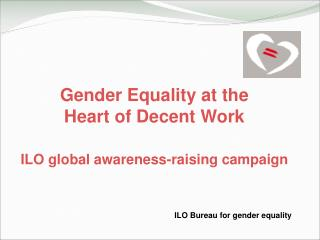 Gender Equality at the  Heart of Decent Work ILO global awareness-raising campaign