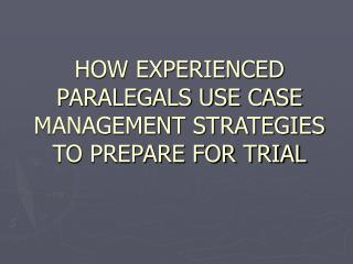 HOW EXPERIENCED PARALEGALS USE CASE MANAGEMENT STRATEGIES TO PREPARE FOR TRIAL