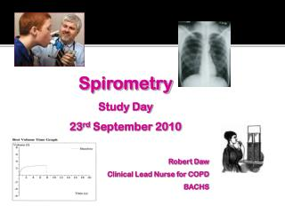 Spirometry Study Day 23 rd  September 2010 Robert Daw Clinical Lead Nurse for COPD BACHS