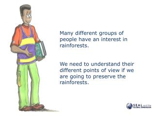 Many different groups of people have an interest in rainforests.