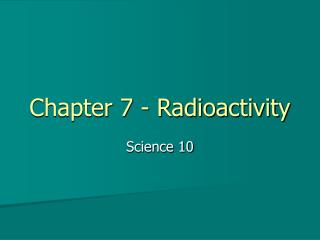 Chapter 7 - Radioactivity