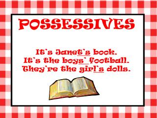 POSSESSIVES It's Jane t's  book. It's the boy s'  football. They're the gir l's  dolls.