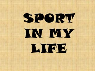 SPORT  IN MY LIFE