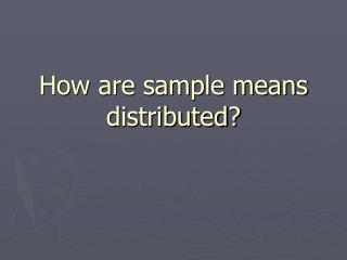 How are sample means distributed?