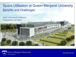 Space Utilisation at Queen Margaret University Benefits and Challenges EAUC 14th Annual Conference
