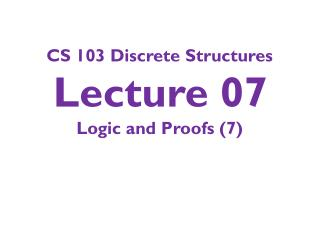 CS 103 Discrete Structures Lecture 07 Logic and Proofs ( 7 )