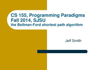 CS 155, Programming Paradigms Fall 2014, SJSU the Bellman-Ford  shortest  path  algorithm