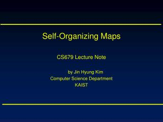Self-Organizing Maps CS679 Lecture Note by Jin Hyung Kim Computer Science Department KAIST
