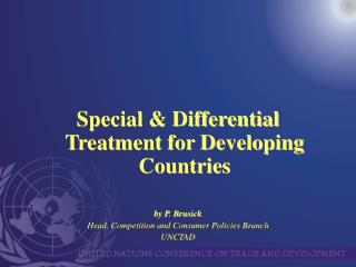 Special & Differential Treatment for Developing Countries by P. Brusick Head, Competition and Consumer Policies Bran