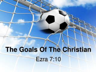 The Goals Of The Christian
