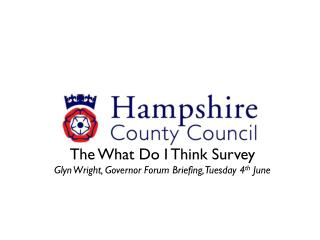 The What Do I Think Survey Glyn Wright, Governor Forum Briefing, Tuesday 4 th  June