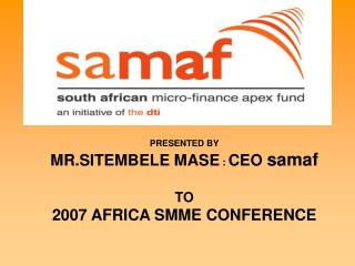 PRESENTED BY MR.SITEMBELE MASE : CEO samaf  TO  2007 AFRICA SMME CONFERENCE