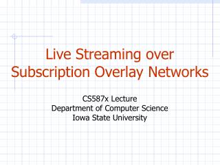 Live Streaming over Subscription Overlay Networks CS587x Lecture Department of Computer Science