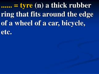 Tire = tyre  (n) a thick rubber ring that fits around the edge of a wheel of a car, bicycle, etc.