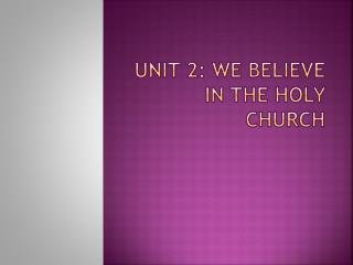 Unit 2: We Believe in the  Holy Church