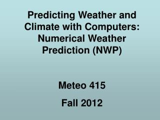 Predicting Weather and Climate with Computers:  Numerical Weather Prediction (NWP) Meteo 415