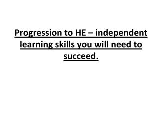 Progression to HE – independent learning skills you will need to succeed.