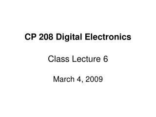 CP 208 Digital Electronics Class Lecture 6 March 4, 2009