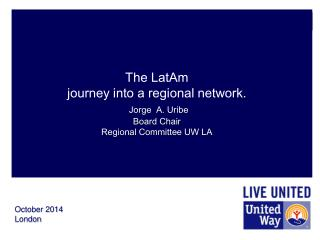 The LatAm  journey into a regional network.  Jorge  A. Uribe Board Chair Regional Committee UW LA