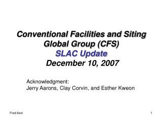 Conventional Facilities and Siting Global Group (CFS) SLAC Update December 10, 2007