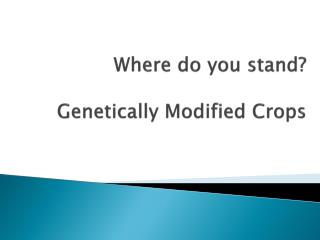 Where do you stand? Genetically Modified Crops