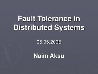 Fault Tolerance in Distributed Systems 05.05.2005 Naim Aksu