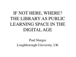 IF NOT HERE, WHERE? THE LIBRARY AS PUBLIC LEARNING SPACE IN THE DIGITAL AGE