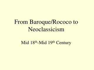 From Baroque/Rococo to Neoclassicism Mid 18 th -Mid 19 th  Century