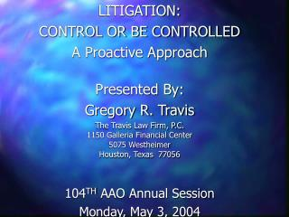 LITIGATION:   CONTROL OR BE CONTROLLED A Proactive Approach Presented By: Gregory R. Travis