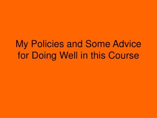 My Policies and Some Advice for Doing Well in this Course