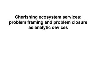Cherishing ecosystem services: problem framing and problem closure as analytic devices