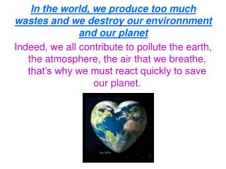 In the world, we produce too much wastes and we destroy our environnment and our planet