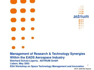 Management of Research & Technology Synergies Within the EADS Aerospace Industry Eberhard Schulz-Lüpertz,  ASTRIUM