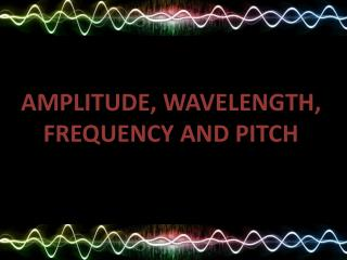 AMPLITUDE, WAVELENGTH, FREQUENCY AND PITCH
