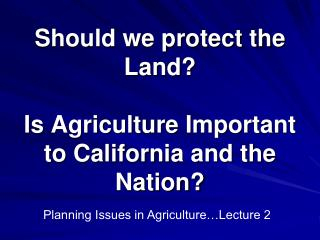 Should we protect the Land?   Is Agriculture Important to California and the Nation?