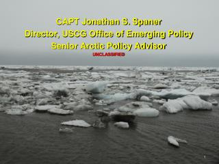 CAPT Jonathan S. Spaner Director, USCG Office of Emerging Policy Senior Arctic Policy Advisor
