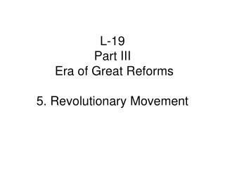 L-19 Part III   Era of Great Reforms 5. Revolutionary Movement
