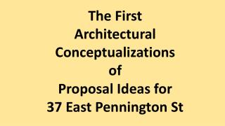 The First  Architectural Conceptualizations  of Proposal Ideas for 37 East Pennington St