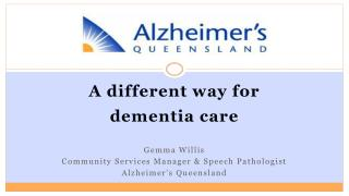 A different way for  dementia care Gemma Willis Community Services Manager & Speech Pathologist