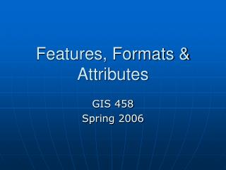 Features, Formats & Attributes