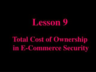 Lesson 9  Total Cost of Ownership  in E-Commerce Security