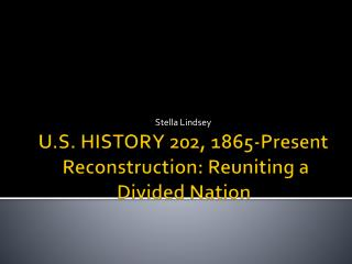 U.S. HISTORY 202, 1865-Present   Reconstruction: Reuniting a Divided Nation