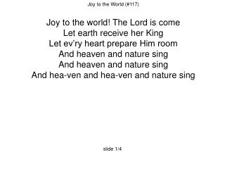 Joy to the World (#117)  Joy to the world! The Lord is come Let earth receive her King