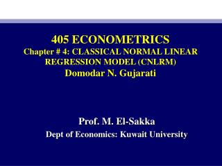 405 ECONOMETRICS Chapter # 4: CLASSICAL NORMAL LINEAR REGRESSION MODEL (CNLRM) Domodar N. Gujarati