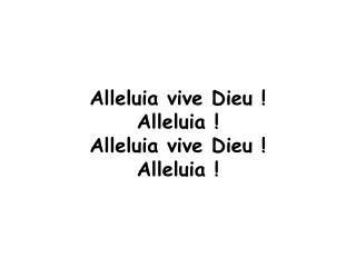 Alleluia vive Dieu ! Alleluia ! Alleluia vive Dieu ! Alleluia !